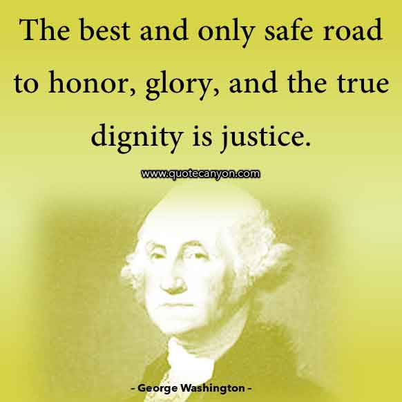 Washington Quote that says The best and only safe road to honor, glory, and the true dignity is justice