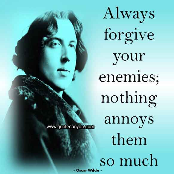 Best Oscar Wilde Quote that says Always forgive your enemies; nothing annoys them so much