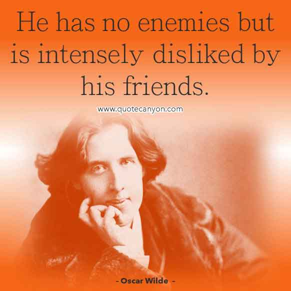 Best Oscar Wilde Quote that says He has no enemies but is intensely disliked by his friends