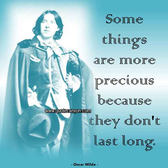 Best Oscar Wilde Quote that says Some things are more precious because they don't last long