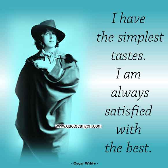 Oscar Wilde Famous Quote that says I have the simplest tastes. I am always satisfied with the best