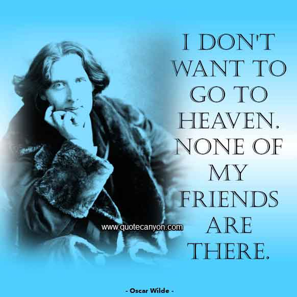 Oscar Wilde Funny Quote that says I don't want to go to heaven. None of my friends are there
