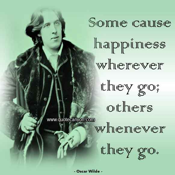 Oscar Wilde Happiness Quote that says Some cause happiness wherever they go; others whenever they go