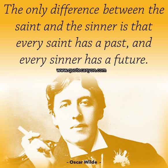 Oscar Wilde Inspirational Quote about Sinner and Saint that says The only difference between the saint and the sinner is that every saint has a past, and every sinner has a future