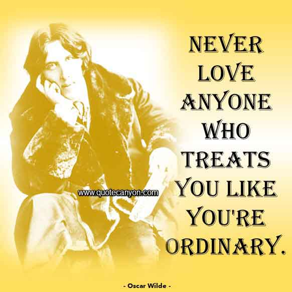 Oscar Wilde Love Quote that says Never love anyone who treats you like you're ordinary