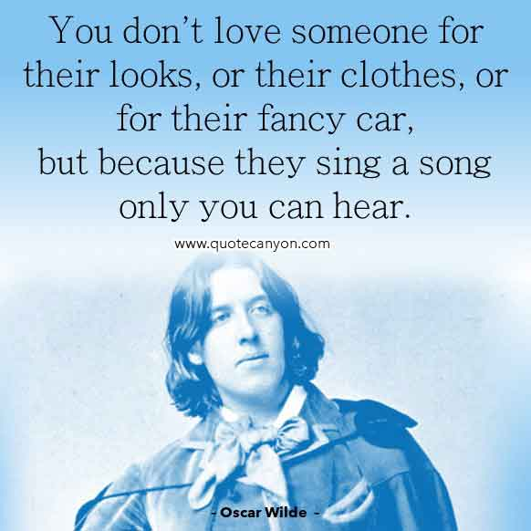 Oscar Wilde Love Quote that says You don't love someone for their looks, or their clothes, or for their fancy car, but because they sing a song only you can hear