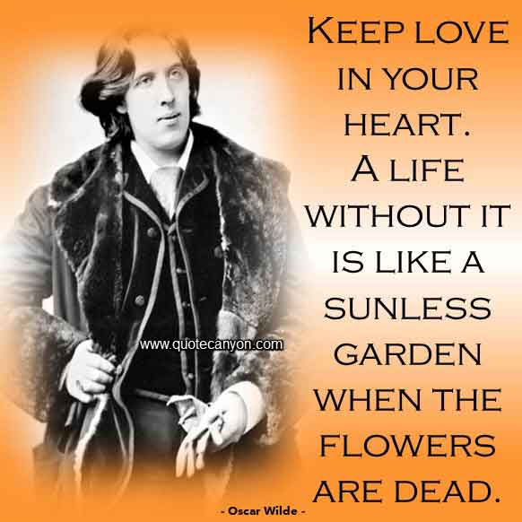 Oscar Wilde Love and Flowers Quote that says Keep love in your heart. A life without it is like a sunless garden when the flowers are dead