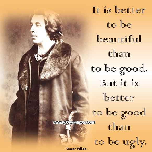 Oscar Wilde Quote About Beauty and Fashion that says It is better to be beautiful than to be good. But it is better to be good than to be ugly