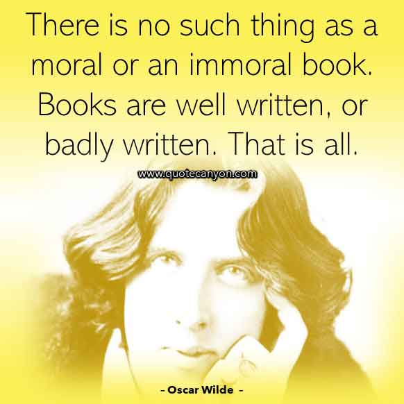 Oscar Wilde Quote About Books that says There is no such thing as a moral or an immoral book. Books are well written, or badly written. That is all