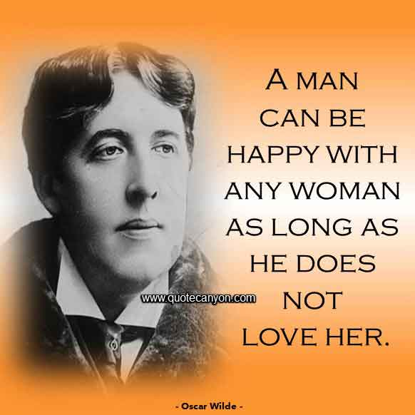 Oscar Wilde Quote About Women and Men that says A man can be happy with any woman as long as he does not love her