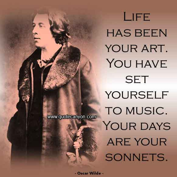 Oscar Wilde Quote on Life that says Life has been your art. You have set yourself to music. Your days are your sonnets