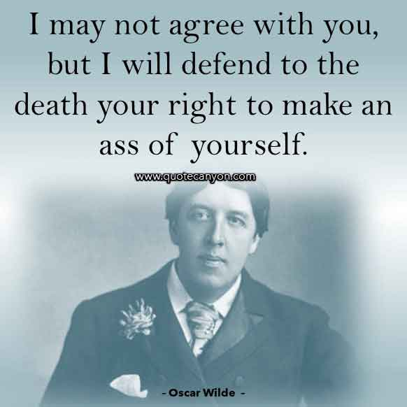Oscar Wilde Quote that says I may not agree with you, but I will defend to the death your right to make an ass of yourself