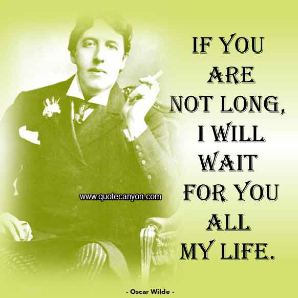 Oscar Wilde Quote that says If you are not long, I will wait for you all my life