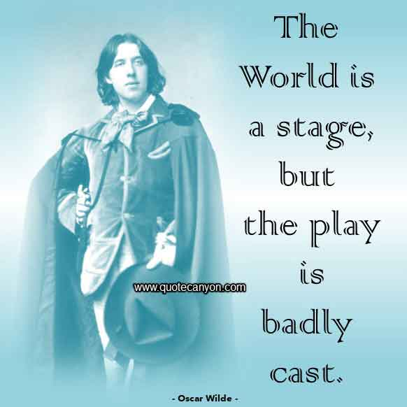 Oscar Wilde Quote that says The world is a stage, but the play is badly cast