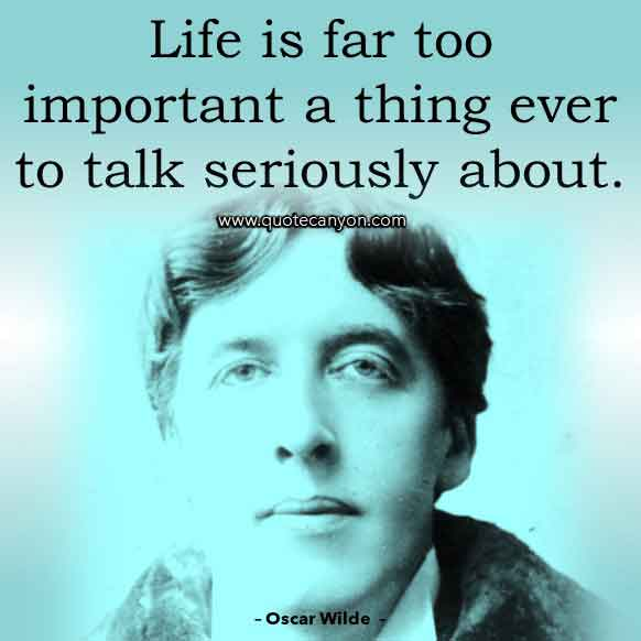 Oscar Wilde Quotes About Life that says Life is far too important a thing ever to talk seriously about