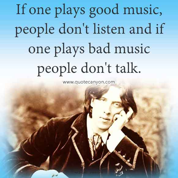 Oscar Wilde Saying About Music that says If one plays good music, people don't listen and if one plays bad music people don't talk