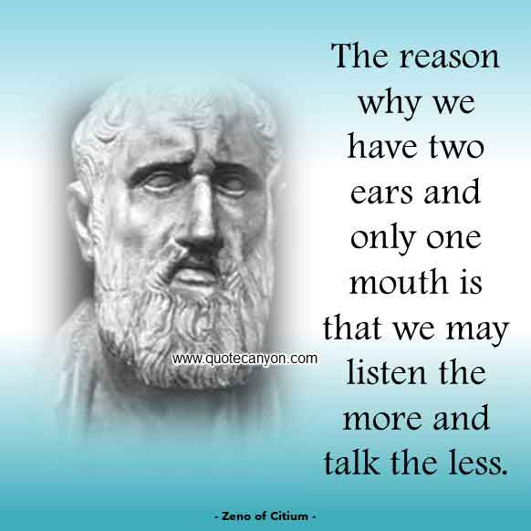 Zeno-of-Citium quotes that says The reason why we have two ears and only one mouth is that we may listen the more and talk
